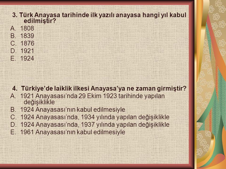 3. Türk Anayasa tarihinde ilk yazılı anayasa hangi yıl kabul edilmiştir? A. 1808 B. 1839 C. 1876 D. 1921 E. 1924 4. Türkiye'de laiklik ilkesi Anayasa'