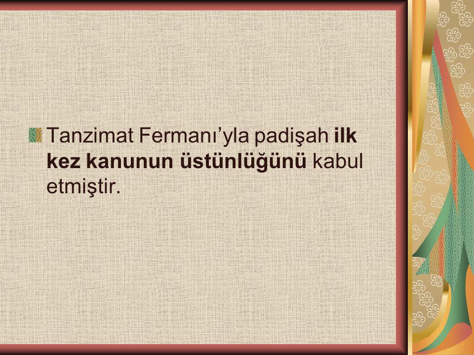 Tanzimat Fermanı'yla padişah ilk kez kanunun üstünlüğünü kabul etmiştir.