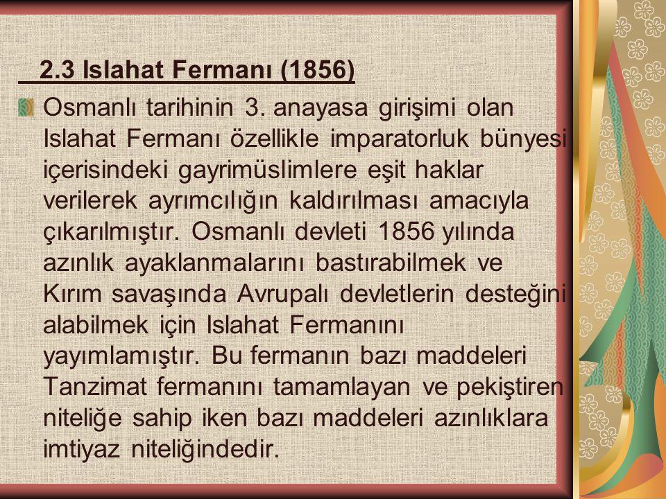 2.3 Islahat Fermanı (1856) Osmanlı tarihinin 3. anayasa girişimi olan Islahat Fermanı özellikle imparatorluk bünyesi içerisindeki gayrimüslimlere eşit