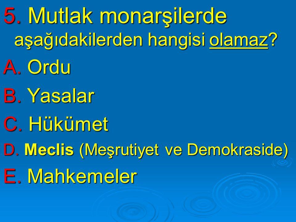 5. Mutlak monarşilerde aşağıdakilerden hangisi olamaz? A. Ordu B. Yasalar C. Hükümet D. Meclis (Meşrutiyet ve Demokraside) E. Mahkemeler