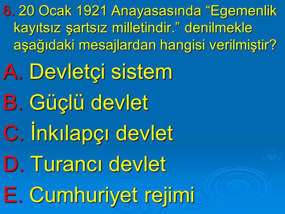 """6. 20 Ocak 1921 Anayasasında """"Egemenlik kayıtsız şartsız milletindir."""" denilmekle aşağıdaki mesajlardan hangisi verilmiştir? A. Devletçi sistem B. Güç"""