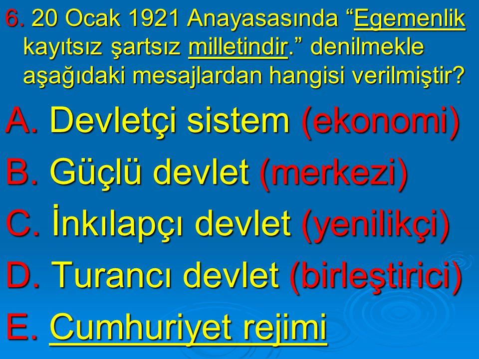 """6. 20 Ocak 1921 Anayasasında """"Egemenlik kayıtsız şartsız milletindir."""" denilmekle aşağıdaki mesajlardan hangisi verilmiştir? A. Devletçi sistem (ekono"""
