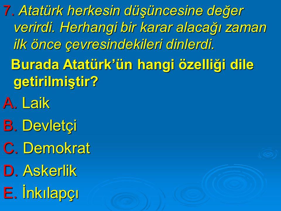7. Atatürk herkesin düşüncesine değer verirdi. Herhangi bir karar alacağı zaman ilk önce çevresindekileri dinlerdi. Burada Atatürk'ün hangi özelliği d