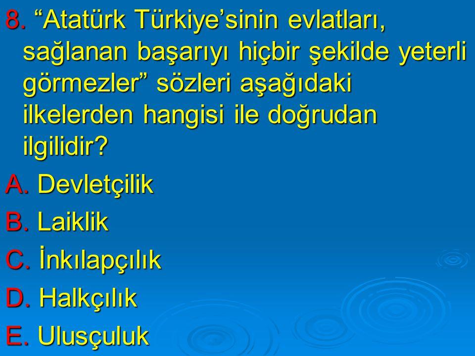 """8. """"Atatürk Türkiye'sinin evlatları, sağlanan başarıyı hiçbir şekilde yeterli görmezler"""" sözleri aşağıdaki ilkelerden hangisi ile doğrudan ilgilidir?"""
