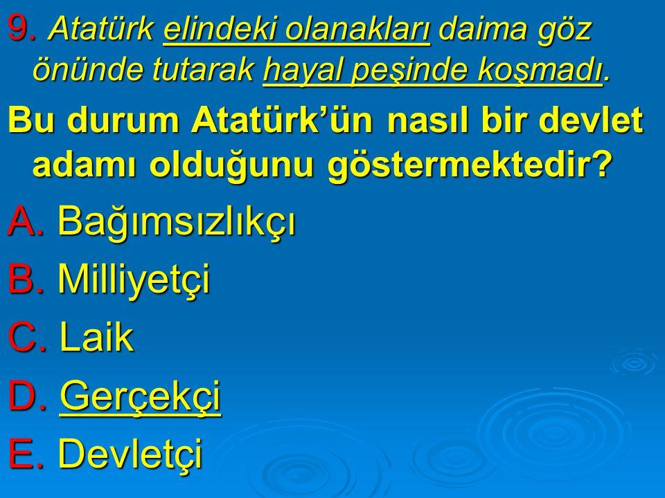 9. Atatürk elindeki olanakları daima göz önünde tutarak hayal peşinde koşmadı. Bu durum Atatürk'ün nasıl bir devlet adamı olduğunu göstermektedir? A.
