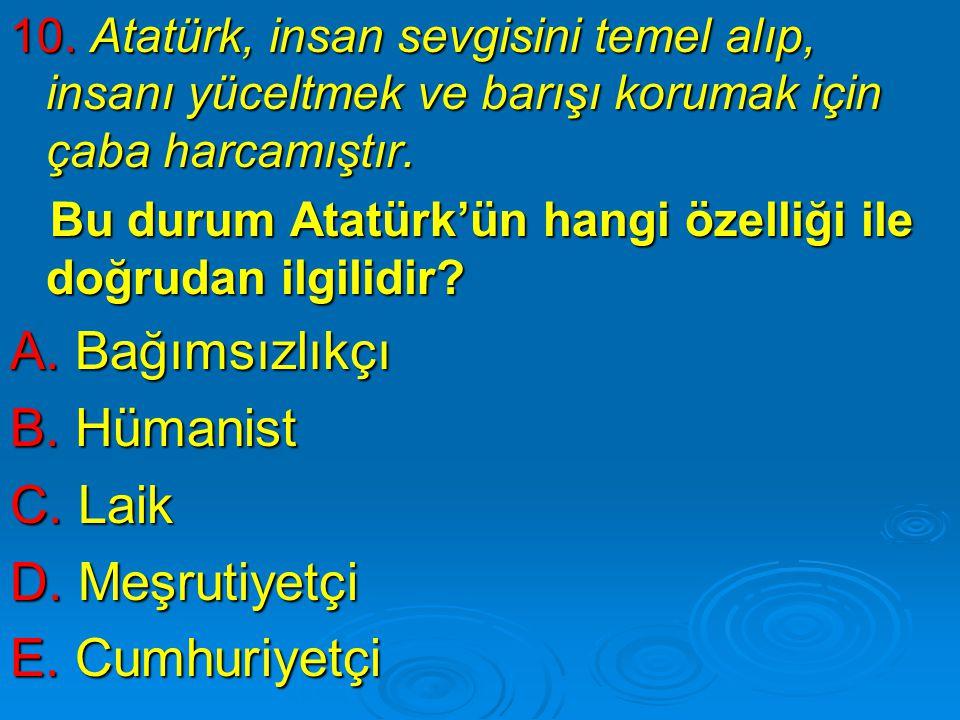 10. Atatürk, insan sevgisini temel alıp, insanı yüceltmek ve barışı korumak için çaba harcamıştır. Bu durum Atatürk'ün hangi özelliği ile doğrudan ilg