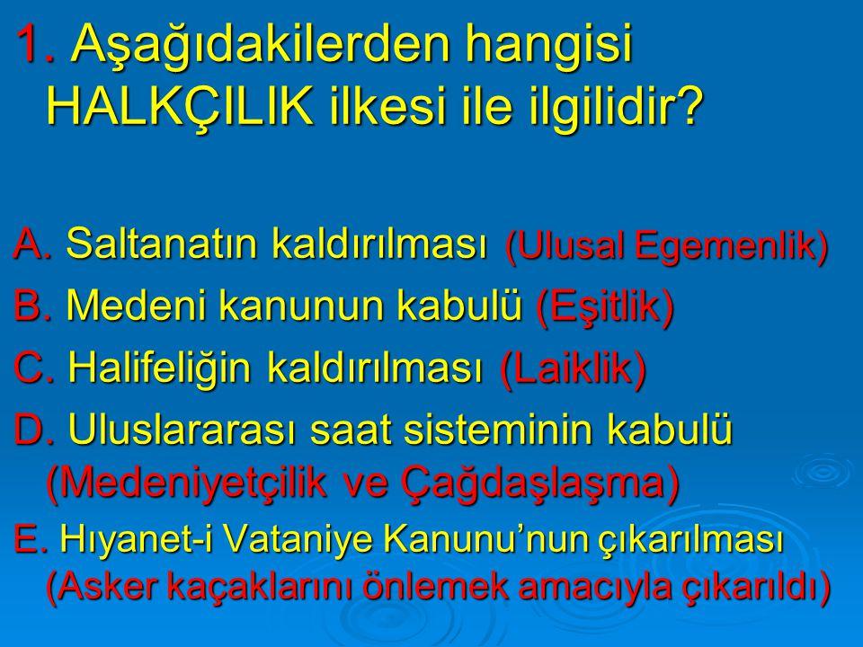 1. Aşağıdakilerden hangisi HALKÇILIK ilkesi ile ilgilidir? A. Saltanatın kaldırılması (Ulusal Egemenlik) B. Medeni kanunun kabulü (Eşitlik) C. Halifel
