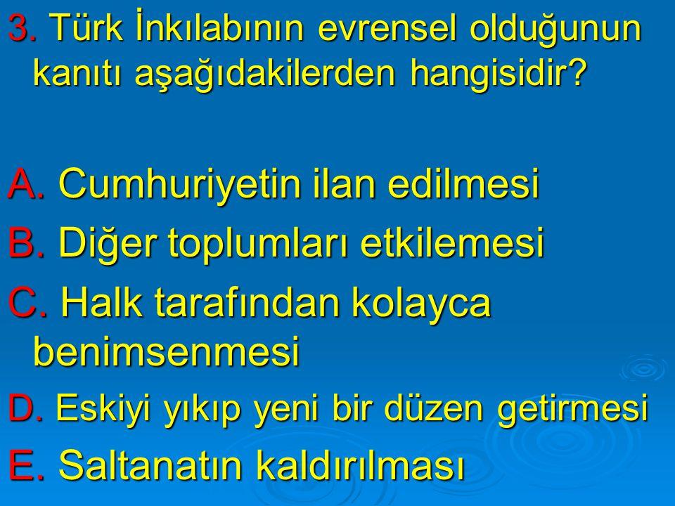 3. Türk İnkılabının evrensel olduğunun kanıtı aşağıdakilerden hangisidir? A. Cumhuriyetin ilan edilmesi B. Diğer toplumları etkilemesi C. Halk tarafın