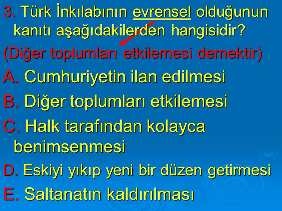 3. Türk İnkılabının evrensel olduğunun kanıtı aşağıdakilerden hangisidir? (Diğer toplumları etkilemesi demektir) A. Cumhuriyetin ilan edilmesi B. Diğe