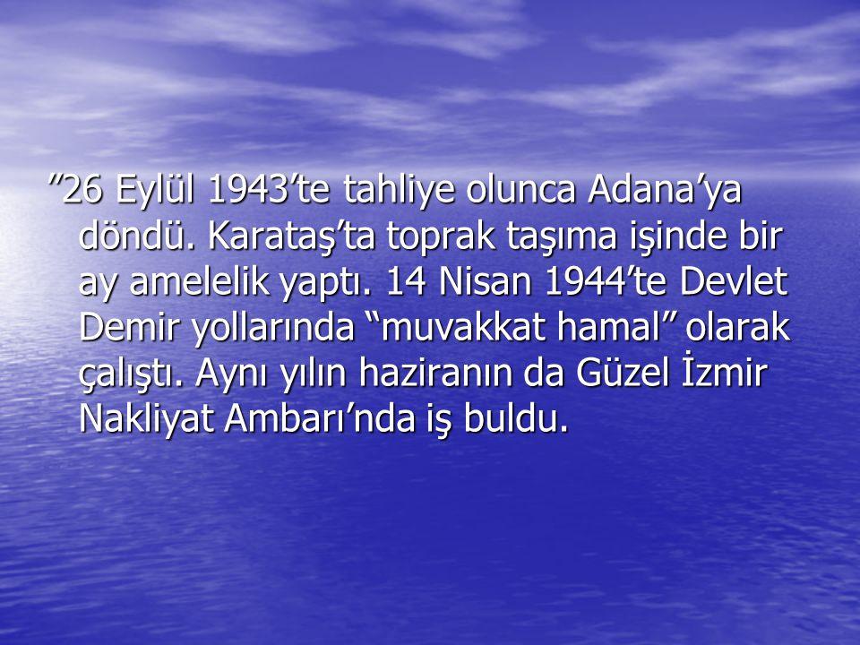 """""""26 Eylül 1943'te tahliye olunca Adana'ya döndü. Karataş'ta toprak taşıma işinde bir ay amelelik yaptı. 14 Nisan 1944'te Devlet Demir yollarında """"muva"""