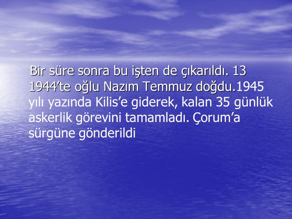 Bir süre sonra bu işten de çıkarıldı. 13 1944'te oğlu Nazım Temmuz doğdu. Bir süre sonra bu işten de çıkarıldı. 13 1944'te oğlu Nazım Temmuz doğdu.194
