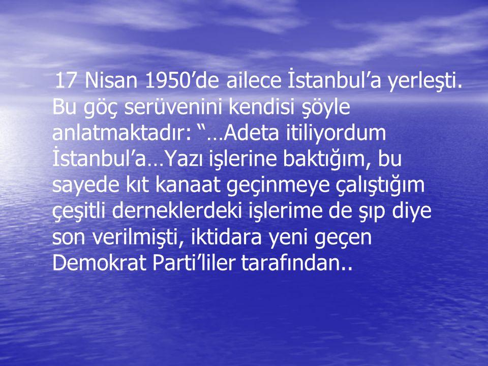 """17 Nisan 1950'de ailece İstanbul'a yerleşti. Bu göç serüvenini kendisi şöyle anlatmaktadır: """"…Adeta itiliyordum İstanbul'a…Yazı işlerine baktığım, bu"""