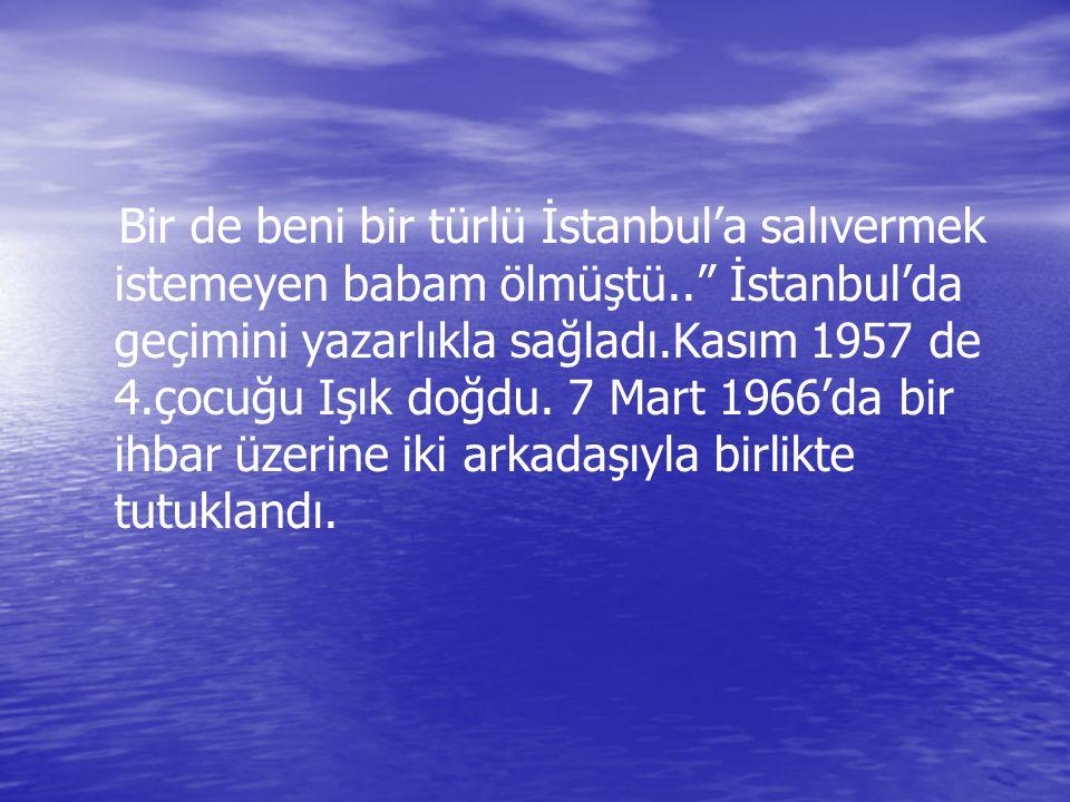 """Bir de beni bir türlü İstanbul'a salıvermek istemeyen babam ölmüştü.."""" İstanbul'da geçimini yazarlıkla sağladı.Kasım 1957 de 4.çocuğu Işık doğdu. 7 Ma"""