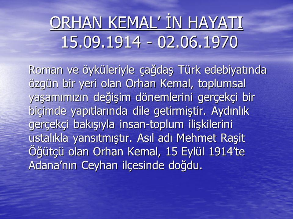 ORHAN KEMAL' İN HAYATI 15.09.1914 - 02.06.1970 Roman ve öyküleriyle çağdaş Türk edebiyatında özgün bir yeri olan Orhan Kemal, toplumsal yaşamımızın de
