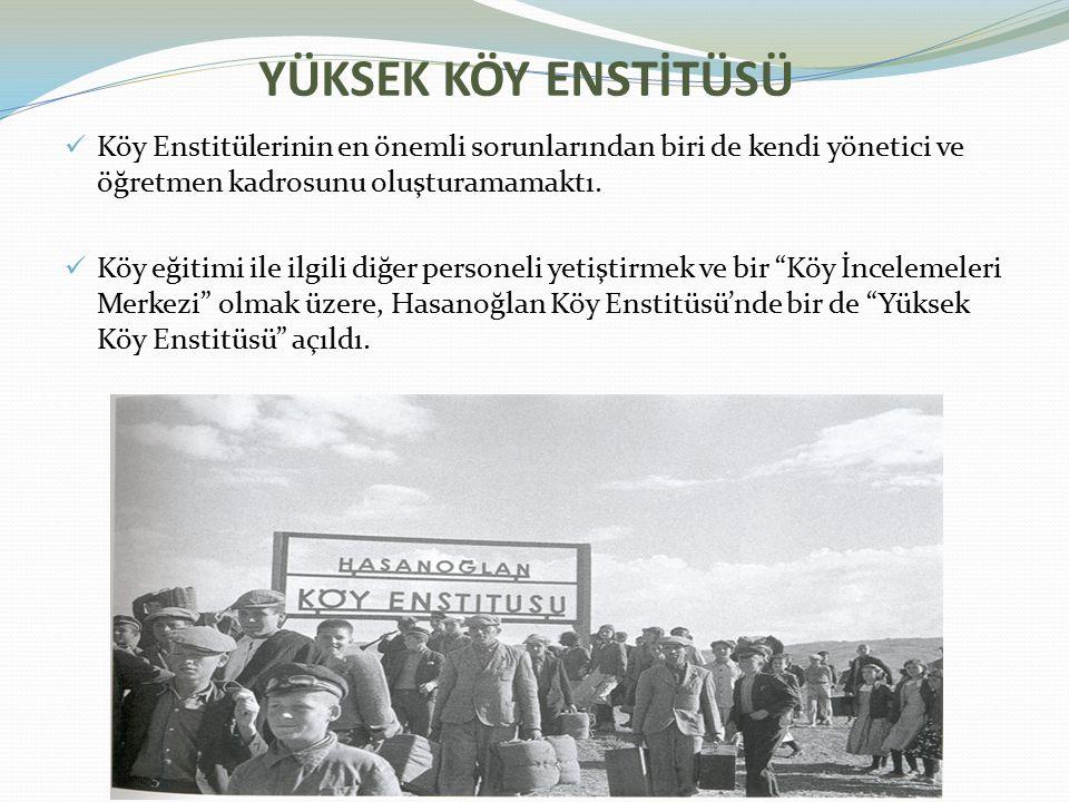 YÜKSEK KÖY ENSTİTÜSÜ Köy Enstitülerinin en önemli sorunlarından biri de kendi yönetici ve öğretmen kadrosunu oluşturamamaktı. Köy eğitimi ile ilgili d