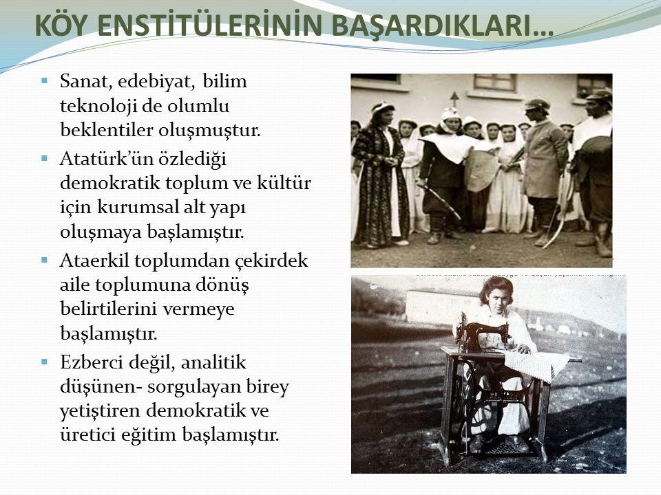 KÖY ENSTİTÜLERİNİN BAŞARDIKLARI…  Sanat, edebiyat, bilim teknoloji de olumlu beklentiler oluşmuştur.  Atatürk'ün özlediği demokratik toplum ve kültü