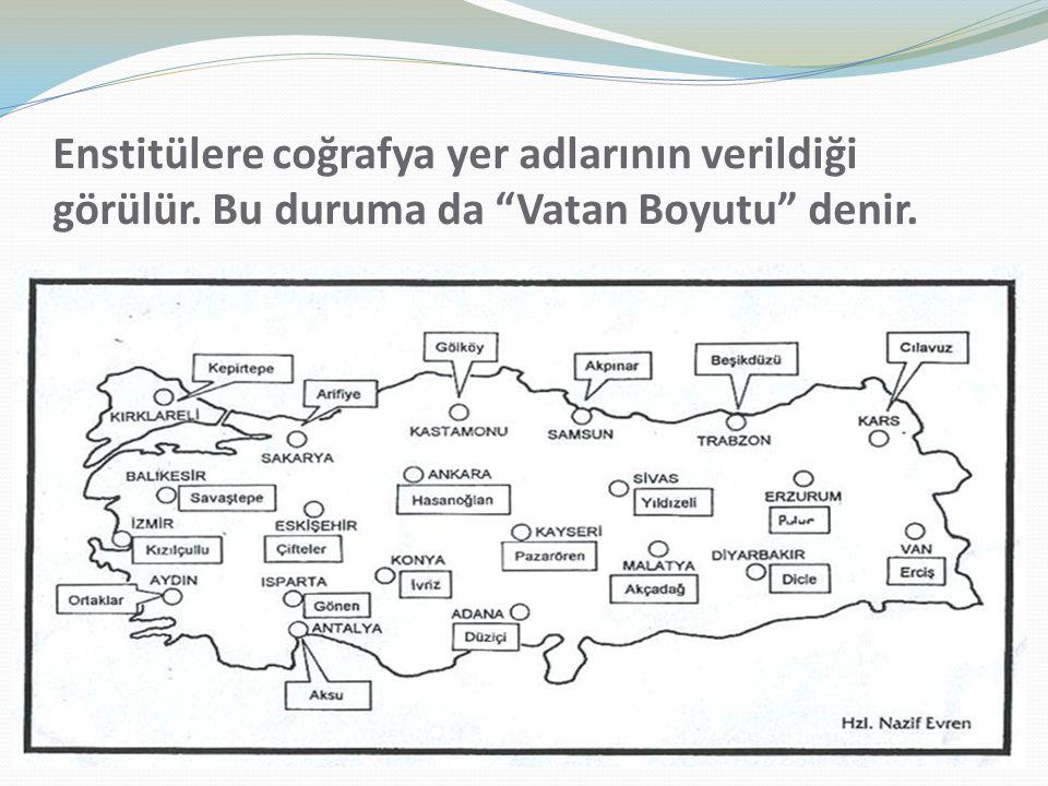 Enstitülere coğrafya yer adlarının verildiği görülür. Bu duruma da Vatan Boyutu denir.