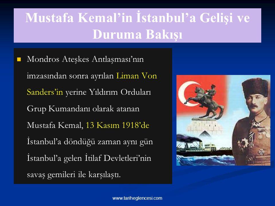 Mustafa Kemal'in İstanbul'a Gelişi ve Duruma Bakışı Mondros Ateşkes Antlaşması'nın imzasından sonra ayrılan Liman Von Sanders'in yerine Yıldırım Orduları Grup Kumandanı olarak atanan Mustafa Kemal, 13 Kasım 1918'de İstanbul'a döndüğü zaman aynı gün İstanbul'a gelen İtilaf Devletleri'nin savaş gemileri ile karşılaştı.