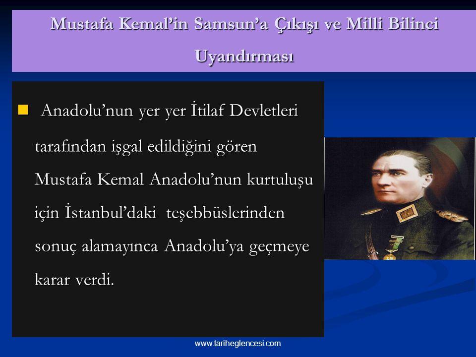 Mustafa Kemal'in Samsun'a Çıkışı ve Milli Bilinci Uyandırması Anadolu'nun yer yer İtilaf Devletleri tarafından işgal edildiğini gören Mustafa Kemal Anadolu'nun kurtuluşu için İstanbul'daki teşebbüslerinden sonuç alamayınca Anadolu'ya geçmeye karar verdi.