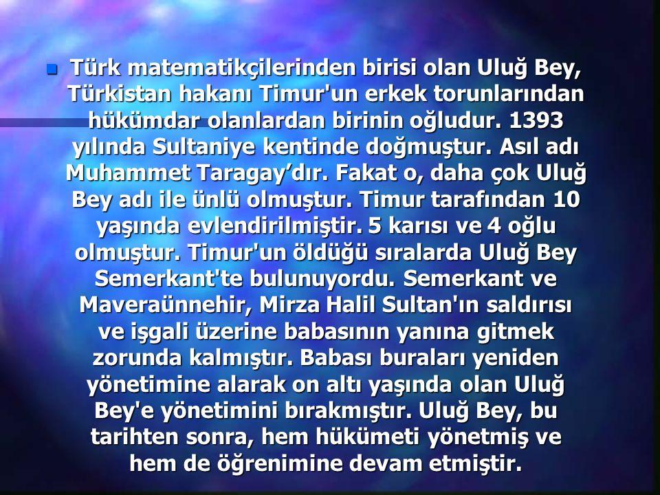 n Türk matematikçilerinden birisi olan Uluğ Bey, Türkistan hakanı Timur un erkek torunlarından hükümdar olanlardan birinin oğludur.