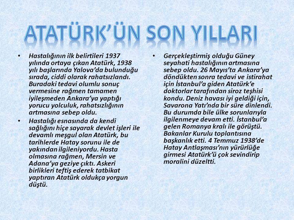 Hastalığının ilk belirtileri 1937 yılında ortaya çıkan Atatürk, 1938 yılı başlarında Yalova'da bulunduğu sırada, ciddi olarak rahatsızlandı. Buradaki