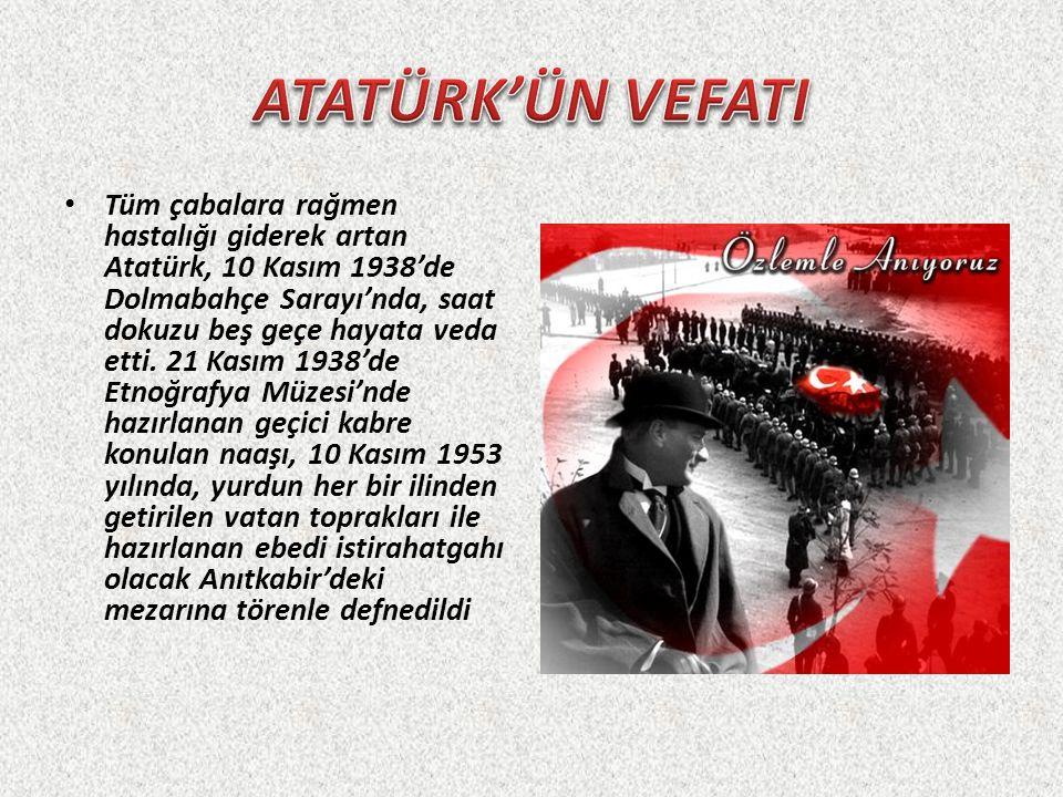 Tüm çabalara rağmen hastalığı giderek artan Atatürk, 10 Kasım 1938'de Dolmabahçe Sarayı'nda, saat dokuzu beş geçe hayata veda etti. 21 Kasım 1938'de E