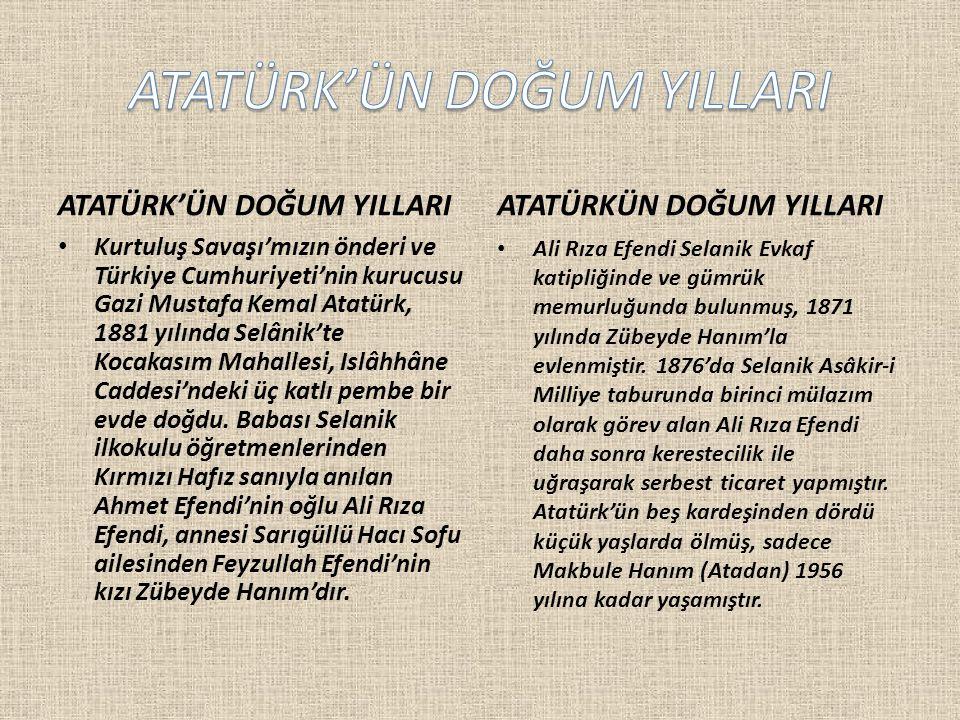 ATATÜRK'ÜN DOĞUM YILLARI Kurtuluş Savaşı'mızın önderi ve Türkiye Cumhuriyeti'nin kurucusu Gazi Mustafa Kemal Atatürk, 1881 yılında Selânik'te Kocakasım Mahallesi, Islâhhâne Caddesi'ndeki üç katlı pembe bir evde doğdu.