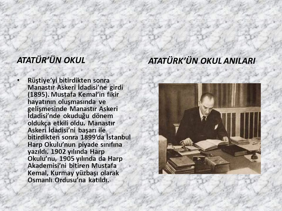 ATATÜR'ÜN OKUL ATATÜRK'ÜN OKUL ANILARI Rüştiye'yi bitirdikten sonra Manastır Askeri İdadisi'ne girdi (1895). Mustafa Kemal'in fikir hayatının oluşması