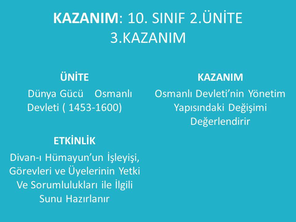 KAZANIM: 10. SINIF 2.ÜNİTE 3.KAZANIM ÜNİTE Dünya Gücü Osmanlı Devleti ( 1453-1600) ETKİNLİK Divan-ı Hümayun'un İşleyişi, Görevleri ve Üyelerinin Yetki