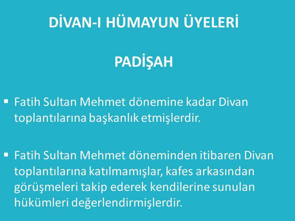 DİVAN-I HÜMAYUN ÜYELERİ PADİŞAH  Fatih Sultan Mehmet dönemine kadar Divan toplantılarına başkanlık etmişlerdir.  Fatih Sultan Mehmet döneminden itib