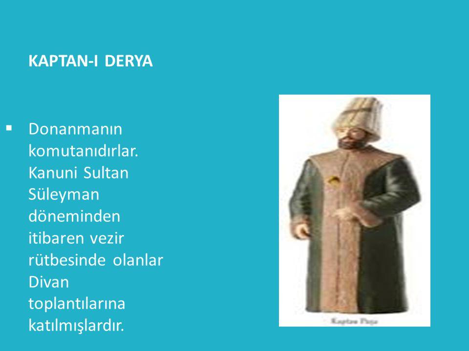 KAPTAN-I DERYA  Donanmanın komutanıdırlar. Kanuni Sultan Süleyman döneminden itibaren vezir rütbesinde olanlar Divan toplantılarına katılmışlardır.