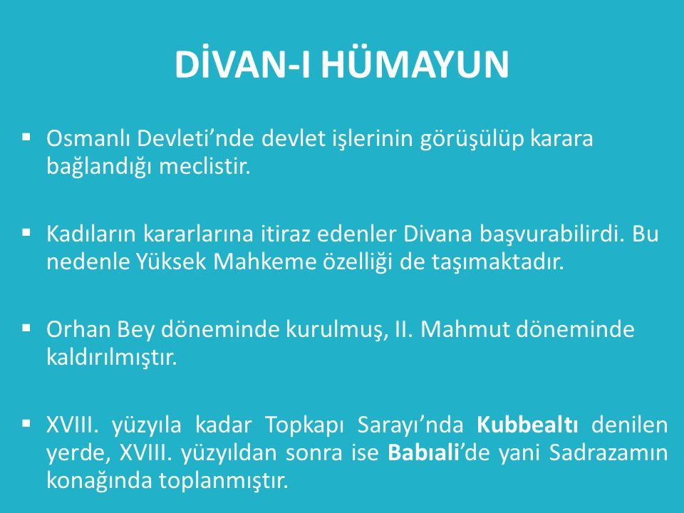 DİVAN-I HÜMAYUN  Osmanlı Devleti'nde devlet işlerinin görüşülüp karara bağlandığı meclistir.  Kadıların kararlarına itiraz edenler Divana başvurabil