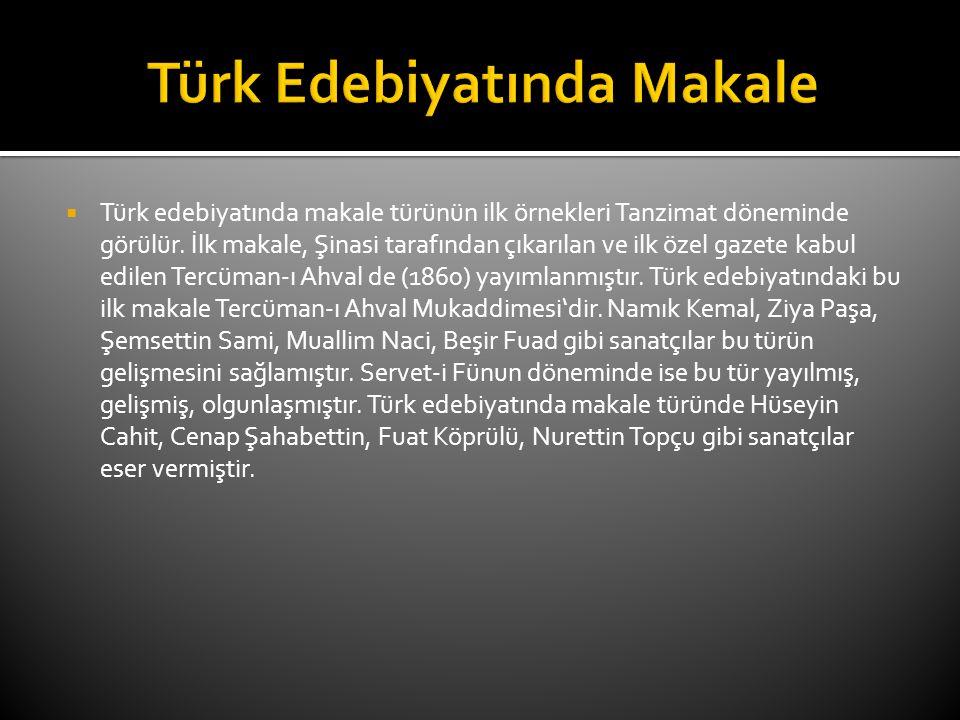  Türk edebiyatında makale türünün ilk örnekleri Tanzimat döneminde görülür. İlk makale, Şinasi tarafından çıkarılan ve ilk özel gazete kabul edilen T