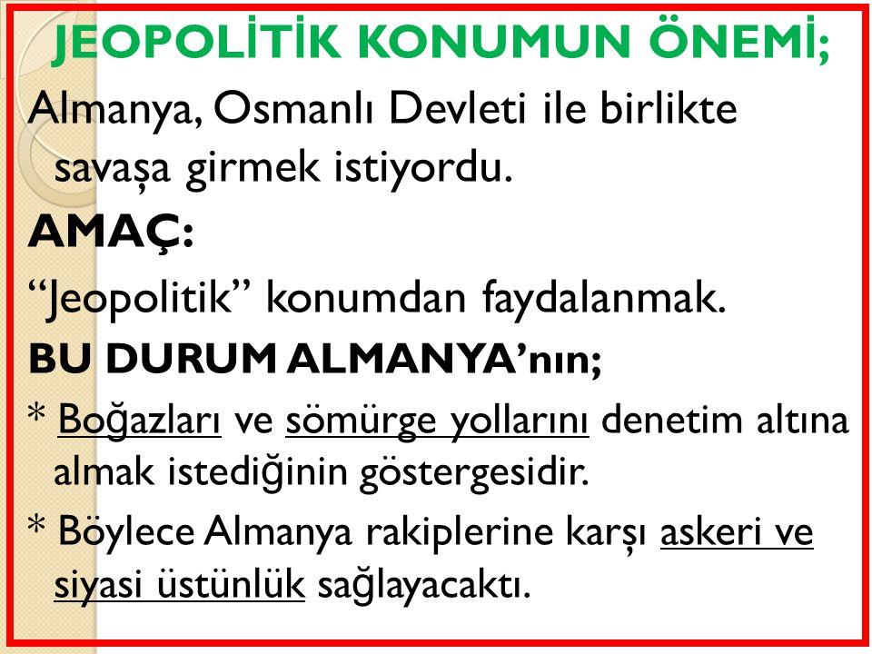 """JEOPOL İ T İ K KONUMUN ÖNEM İ ; Almanya, Osmanlı Devleti ile birlikte savaşa girmek istiyordu. AMAÇ: """"Jeopolitik"""" konumdan faydalanmak. BU DURUM ALMAN"""