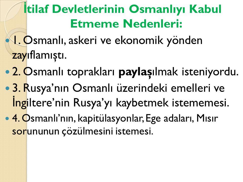İ tilaf Devletlerinin Osmanlıyı Kabul Etmeme Nedenleri: 1. Osmanlı, askeri ve ekonomik yönden zayıflamıştı. 2. Osmanlı toprakları paylaşılmak isteniyo