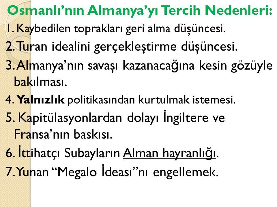 Osmanlı'nın Almanya'yı Tercih Nedenleri: 1. Kaybedilen toprakları geri alma düşüncesi. 2. Turan idealini gerçekleştirme düşüncesi. 3. Almanya'nın sava