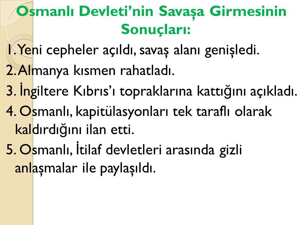 Osmanlı Devleti'nin Savaşa Girmesinin Sonuçları: 1. Yeni cepheler açıldı, savaş alanı genişledi. 2. Almanya kısmen rahatladı. 3. İ ngiltere Kıbrıs'ı t