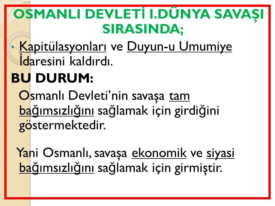 OSMANLI DEVLET İ I.DÜNYA SAVAŞI SIRASINDA; Kapitülasyonları ve Duyun-u Umumiye İ daresini kaldırdı. BU DURUM: Osmanlı Devleti'nin savaşa tam ba ğ ımsı