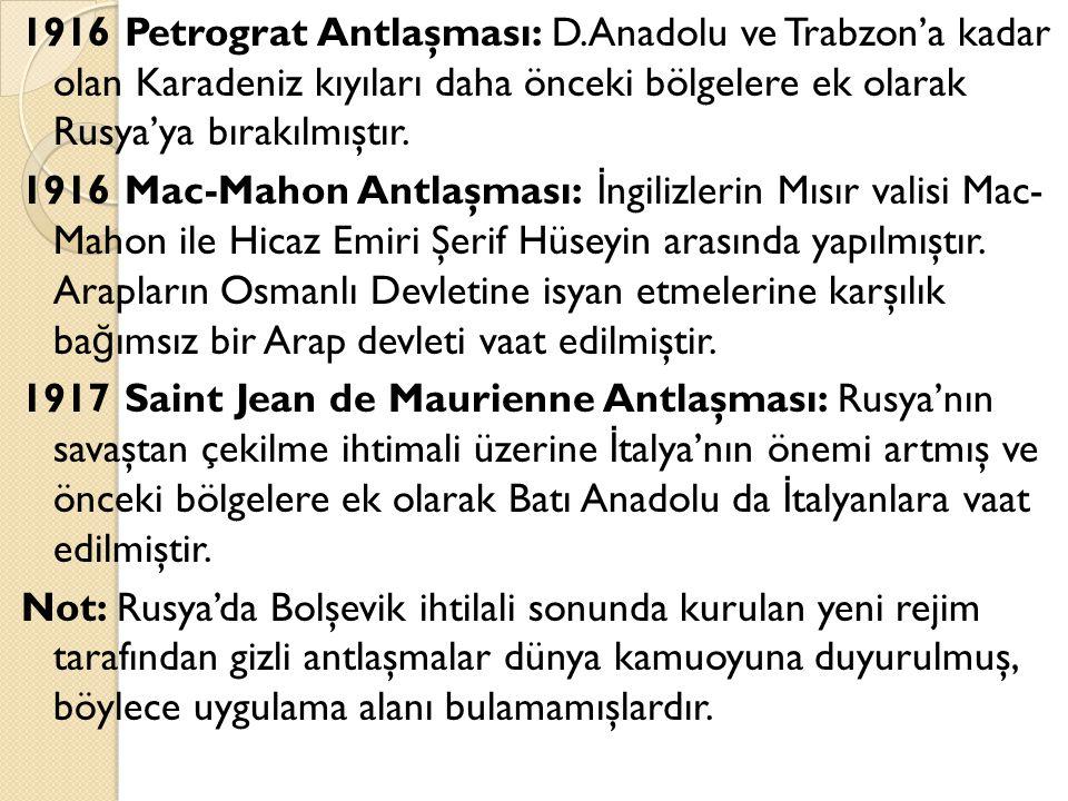 1916 Petrograt Antlaşması: D.Anadolu ve Trabzon'a kadar olan Karadeniz kıyıları daha önceki bölgelere ek olarak Rusya'ya bırakılmıştır. 1916 Mac-Mahon