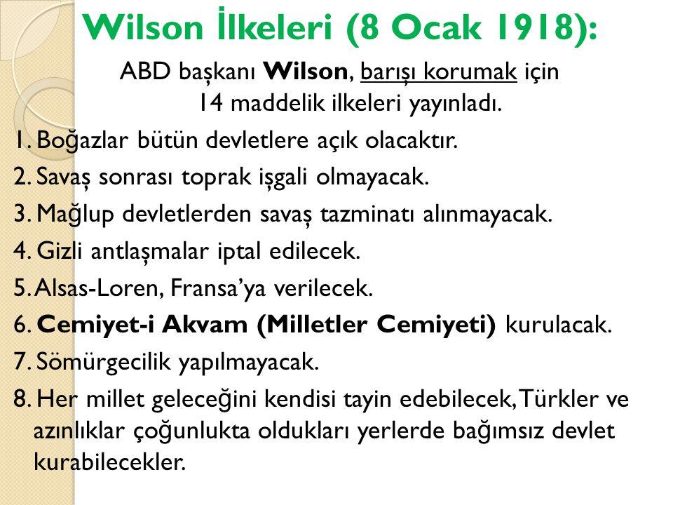 Wilson İ lkeleri (8 Ocak 1918): ABD başkanı Wilson, barışı korumak için 14 maddelik ilkeleri yayınladı. 1. Bo ğ azlar bütün devletlere açık olacaktır.