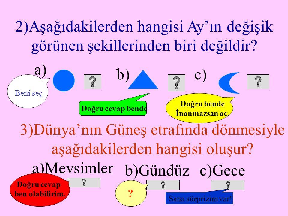 B) Aşağıdaki her soru için doğru seçeneği söyler misiniz? 1) Bulutsuz gecelerde aşağıdakilerden hangisi gökyüzünde görülmez? a)Ay b)Yıldız c)Güneş Doğ