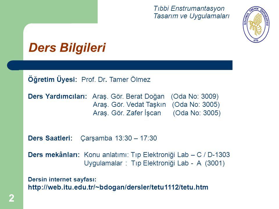 2 Ders Bilgileri Tıbbi Enstrumantasyon Tasarım ve Uygulamaları Öğretim Üyesi: Prof. Dr. Tamer Ölmez Ders Yardımcıları: Araş. Gör. Berat Doğan (Oda No: