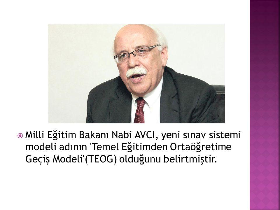  Milli Eğitim Bakanı Nabi AVCI, yeni sınav sistemi modeli adının 'Temel Eğitimden Ortaöğretime Geçiş Modeli'(TEOG) olduğunu belirtmiştir.