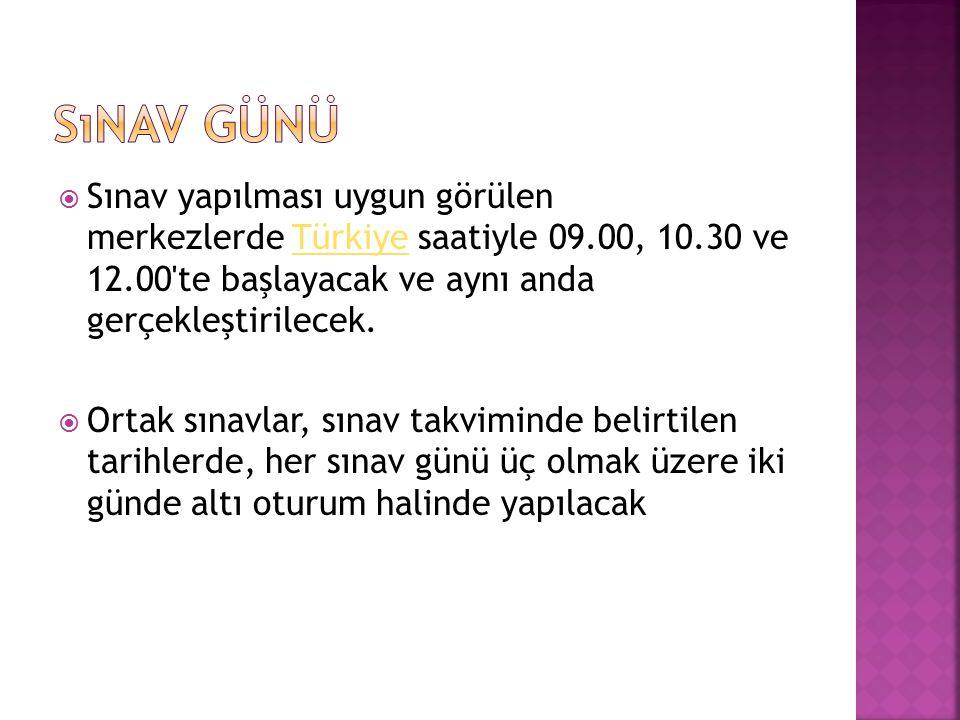  Sınav yapılması uygun görülen merkezlerde Türkiye saatiyle 09.00, 10.30 ve 12.00 te başlayacak ve aynı anda gerçekleştirilecek.Türkiye  Ortak sınavlar, sınav takviminde belirtilen tarihlerde, her sınav günü üç olmak üzere iki günde altı oturum halinde yapılacak