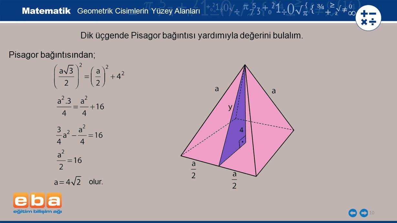 10 Dik üçgende Pisagor bağıntısı yardımıyla değerini bulalım. Geometrik Cisimlerin Yüzey Alanları Pisagor bağıntısından; olur. 4