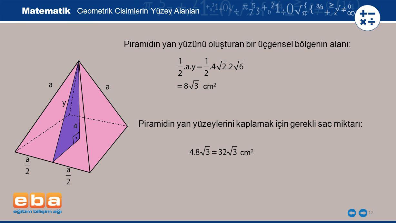 12 Piramidin yan yüzünü oluşturan bir üçgensel bölgenin alanı: Geometrik Cisimlerin Yüzey Alanları Piramidin yan yüzeylerini kaplamak için gerekli sac