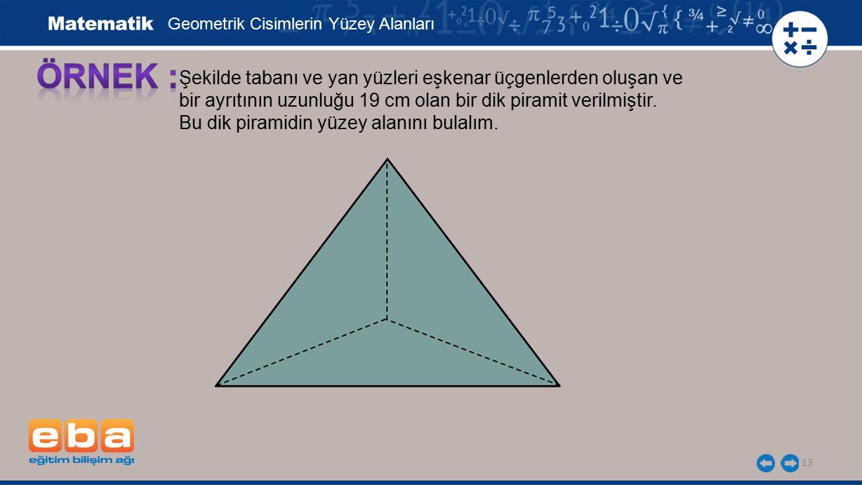 13 Şekilde tabanı ve yan yüzleri eşkenar üçgenlerden oluşan ve bir ayrıtının uzunluğu 19 cm olan bir dik piramit verilmiştir. Bu dik piramidin yüzey a