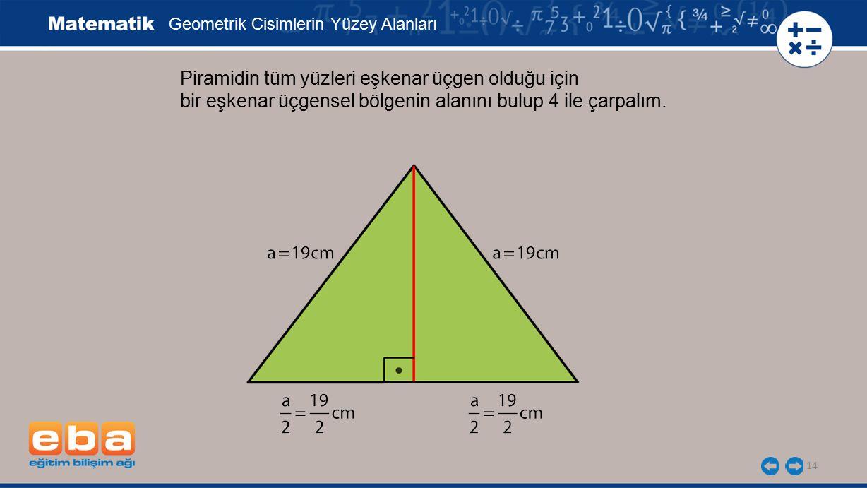 14 Piramidin tüm yüzleri eşkenar üçgen olduğu için bir eşkenar üçgensel bölgenin alanını bulup 4 ile çarpalım. Geometrik Cisimlerin Yüzey Alanları