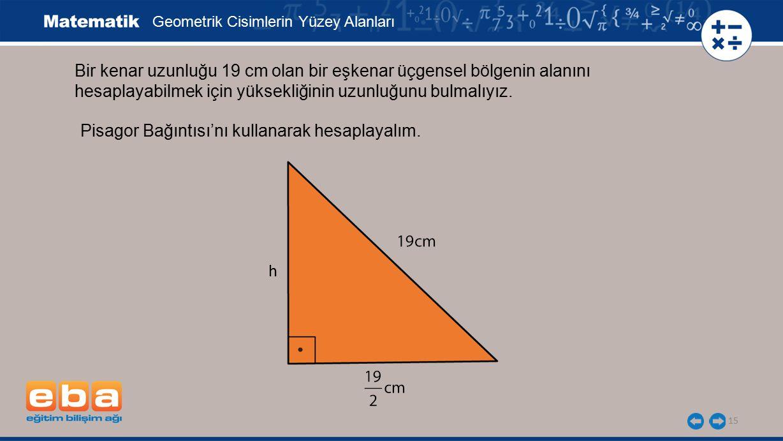 15 Bir kenar uzunluğu 19 cm olan bir eşkenar üçgensel bölgenin alanını hesaplayabilmek için yüksekliğinin uzunluğunu bulmalıyız. Geometrik Cisimlerin
