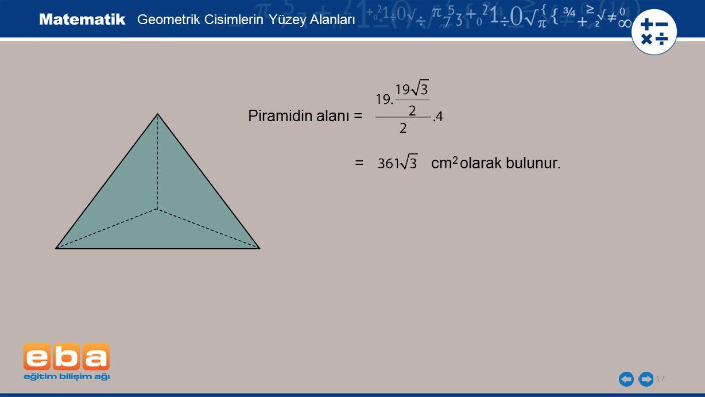17 Geometrik Cisimlerin Yüzey Alanları Piramidin alanı = = cm 2 olarak bulunur.